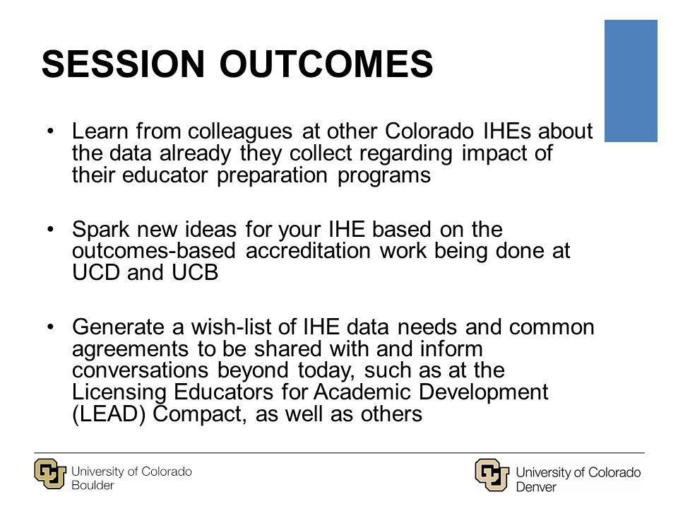 SESSION OUTCOMES Learn from colleagues at other Colorado IHEs about the data already they collect regarding impact of their educator preparation programs Spark new ideas for your IHE based on the outcomes-based accreditation work being done at UCD and UCB Generate a wish-list of IHE data needs and common agreements to be shared with and inform conversations beyond today, such as at the Licensing Educators for Academic Development (LEAD) Compact, as well as others