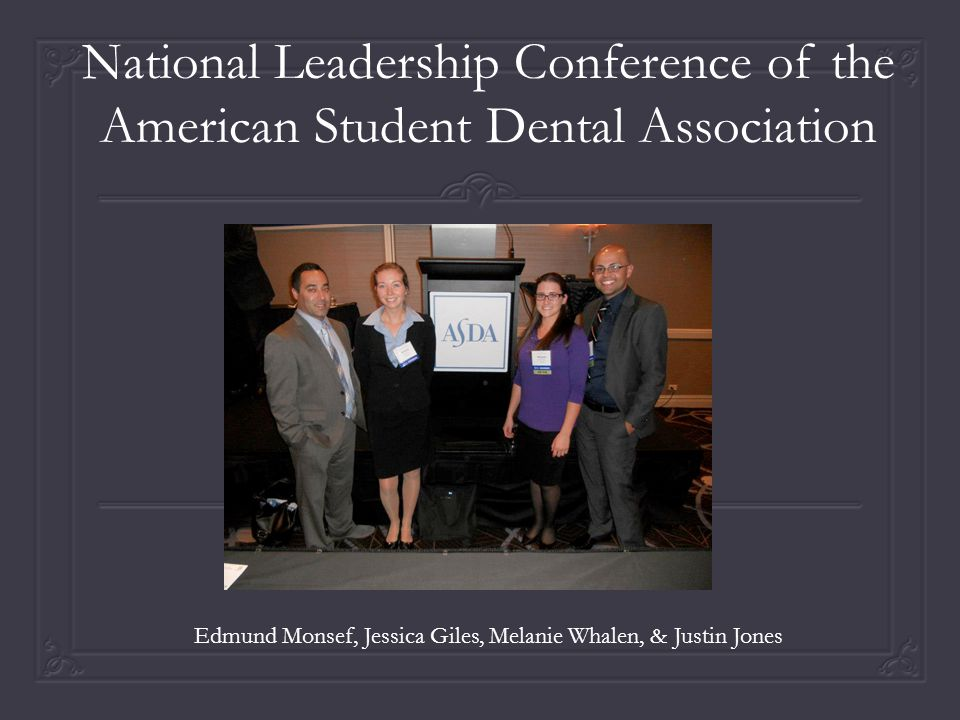 National Leadership Conference of the American Student Dental Association Edmund Monsef, Jessica Giles, Melanie Whalen, & Justin Jones