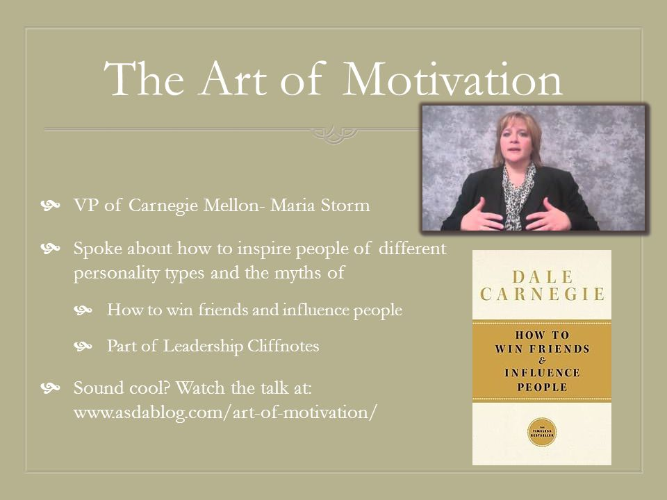 The Art of Motivation  VP of Carnegie Mellon- Maria Storm  Spoke about how to inspire people of different personality types and the myths of  How to win friends and influence people  Part of Leadership Cliffnotes  Sound cool.