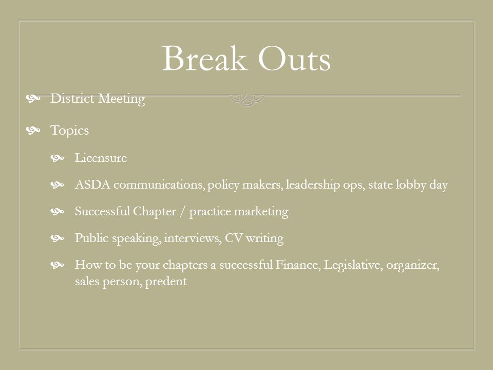 Break Outs  District Meeting  Topics  Licensure  ASDA communications, policy makers, leadership ops, state lobby day  Successful Chapter / practice marketing  Public speaking, interviews, CV writing  How to be your chapters a successful Finance, Legislative, organizer, sales person, predent
