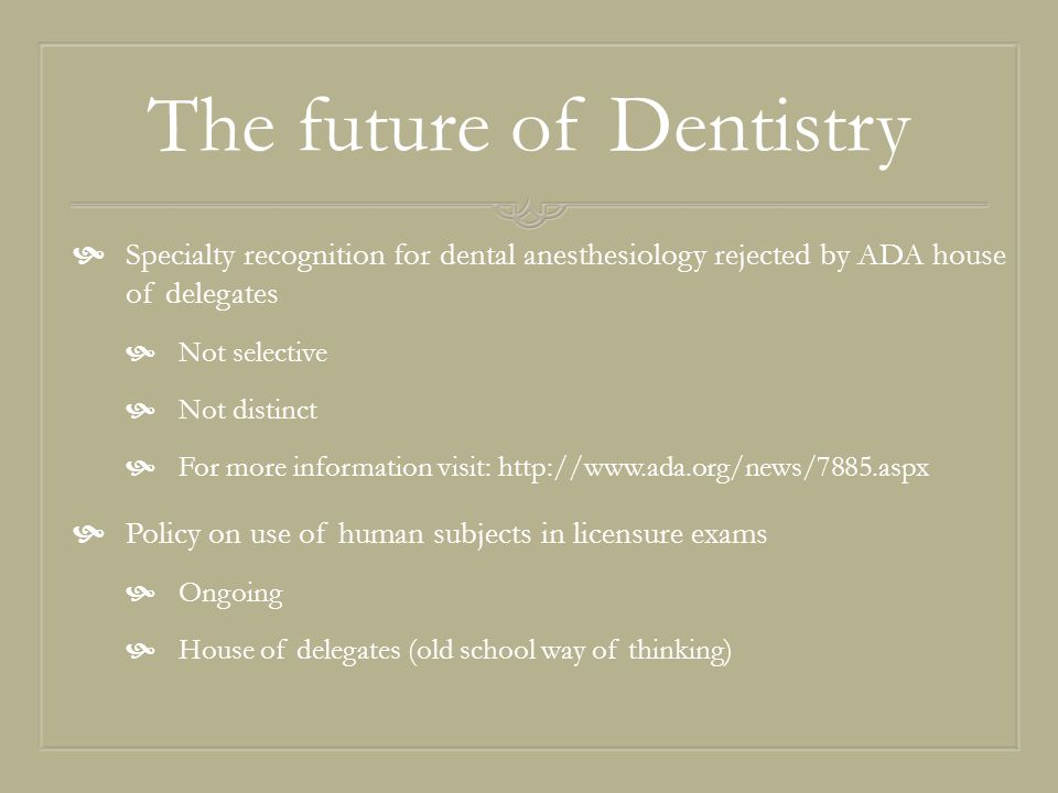 The future of Dentistry  Specialty recognition for dental anesthesiology rejected by ADA house of delegates  Not selective  Not distinct  For more information visit: http://www.ada.org/news/7885.aspx  Policy on use of human subjects in licensure exams  Ongoing  House of delegates (old school way of thinking)