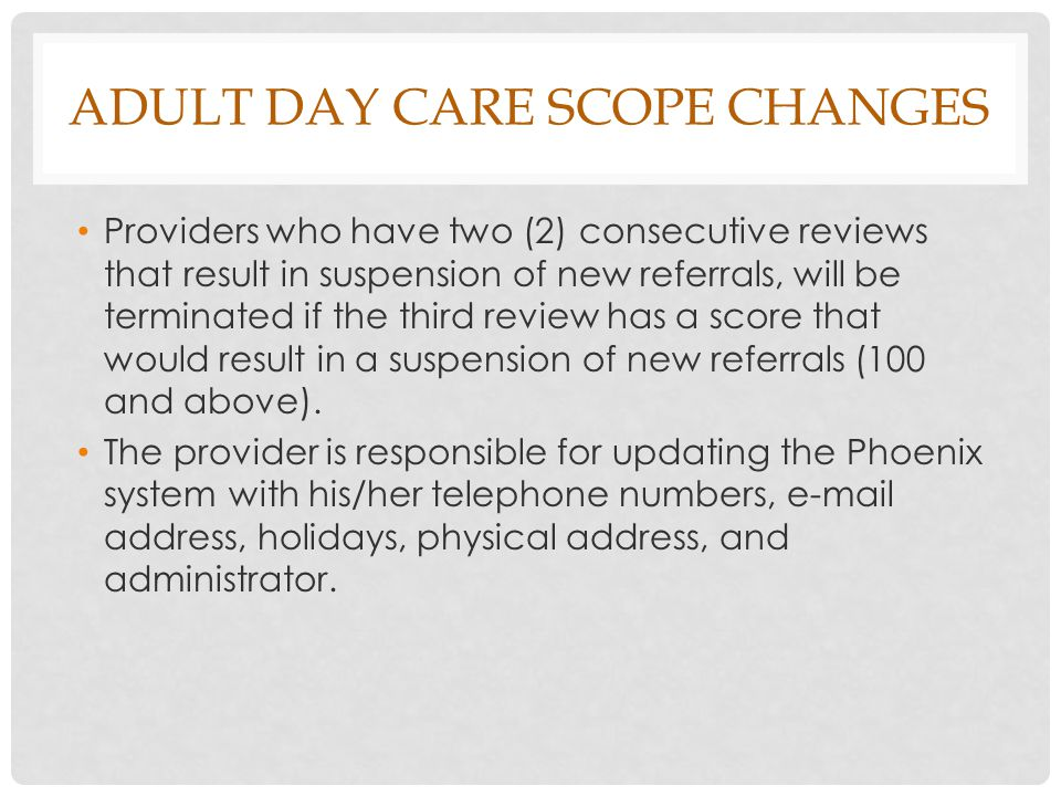 ADULT DAY CARE SCOPE CHANGES Providers who have two (2) consecutive reviews that result in suspension of new referrals, will be terminated if the third review has a score that would result in a suspension of new referrals (100 and above).