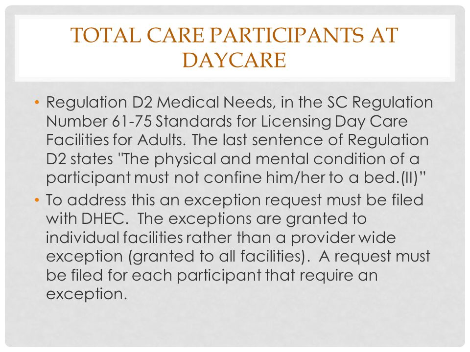 TOTAL CARE PARTICIPANTS AT DAYCARE Regulation D2 Medical Needs, in the SC Regulation Number 61-75 Standards for Licensing Day Care Facilities for Adults.