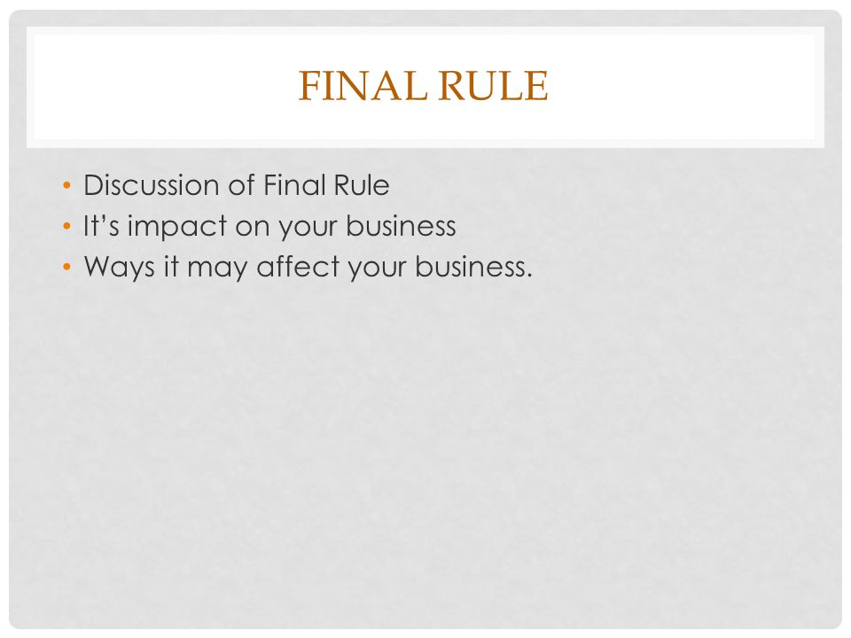 FINAL RULE Discussion of Final Rule It's impact on your business Ways it may affect your business.