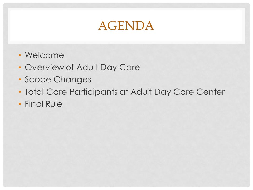 AGENDA Welcome Overview of Adult Day Care Scope Changes Total Care Participants at Adult Day Care Center Final Rule