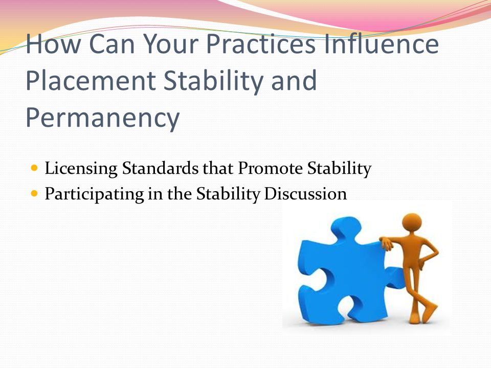 How Can Your Practices Influence Placement Stability and Permanency Licensing Standards that Promote Stability Participating in the Stability Discussion