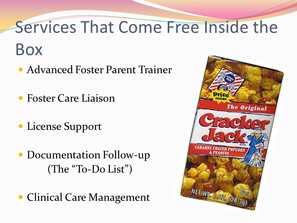 Services That Come Free Inside the Box Advanced Foster Parent Trainer Foster Care Liaison License Support Documentation Follow-up (The To-Do List ) Clinical Care Management