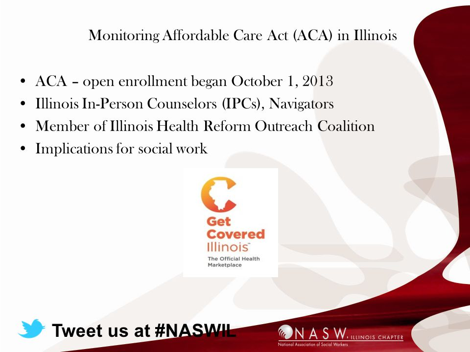 Monitoring Affordable Care Act (ACA) in Illinois ACA – open enrollment began October 1, 2013 Illinois In-Person Counselors (IPCs), Navigators Member of Illinois Health Reform Outreach Coalition Implications for social work Tweet us at #NASWIL