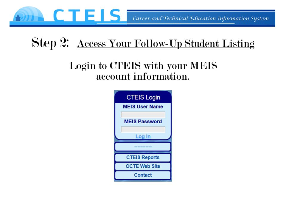 Step 2: Access Your Follow-Up Student Listing Login to CTEIS with your MEIS account information.