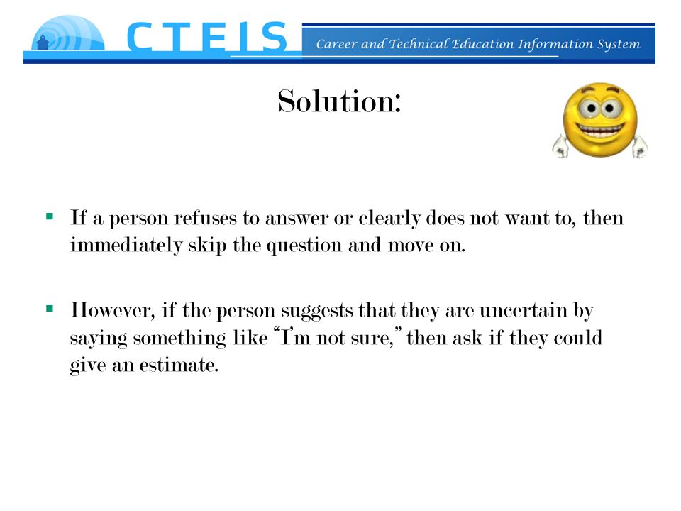 Solution:  If a person refuses to answer or clearly does not want to, then immediately skip the question and move on.