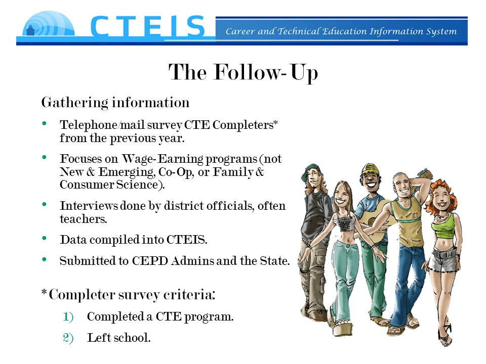 The Follow-Up Gathering information Telephone/mail survey CTE Completers* from the previous year.