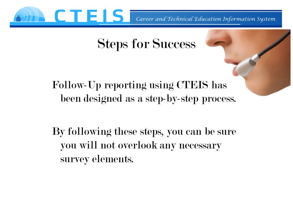 Steps for Success Follow-Up reporting using CTEIS has been designed as a step-by-step process.