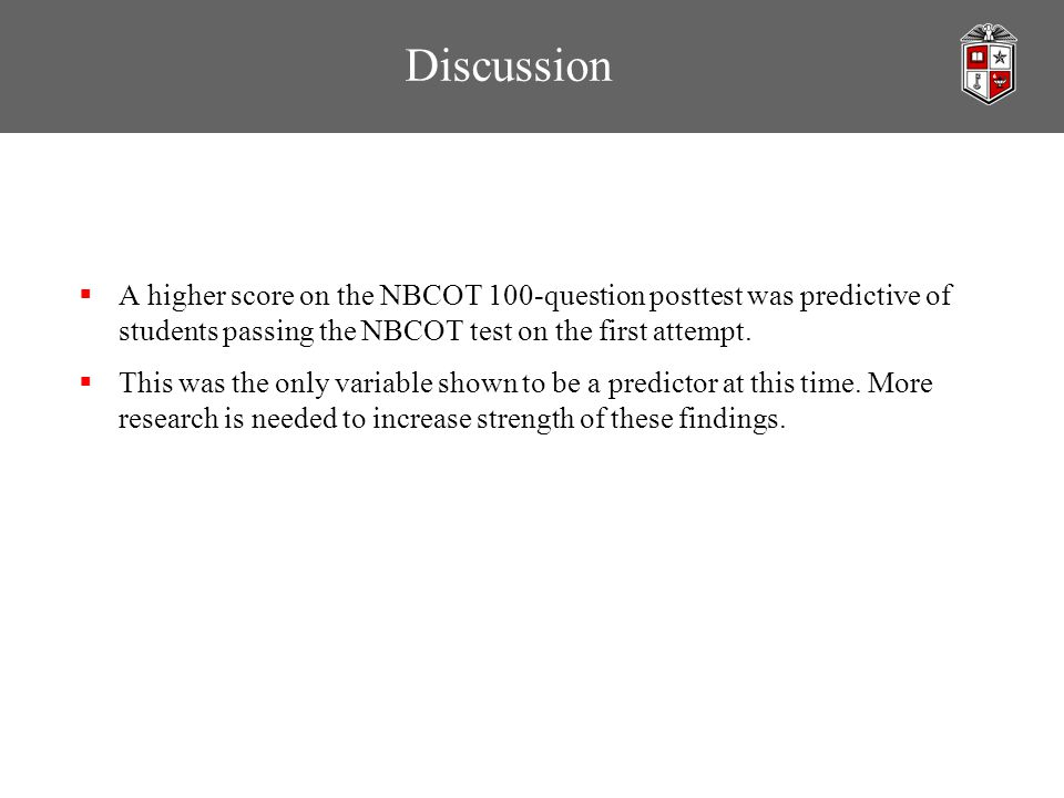 Discussion  A higher score on the NBCOT 100-question posttest was predictive of students passing the NBCOT test on the first attempt.  This was the