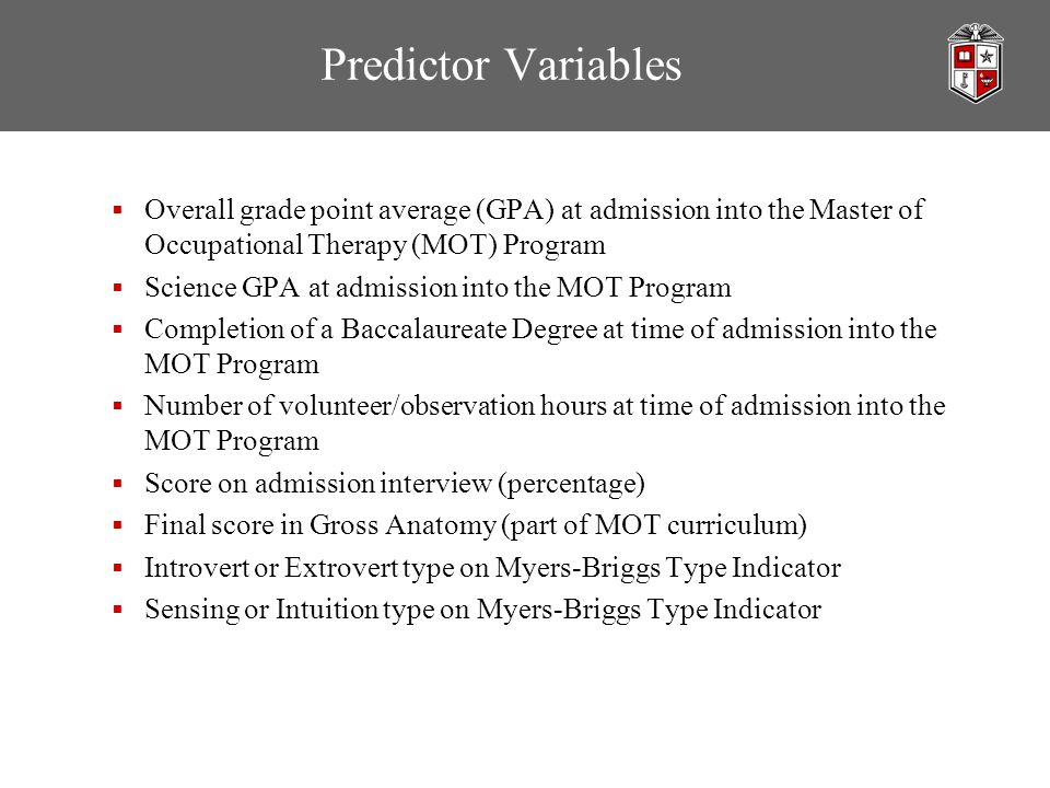 Predictor Variables  Overall grade point average (GPA) at admission into the Master of Occupational Therapy (MOT) Program  Science GPA at admission