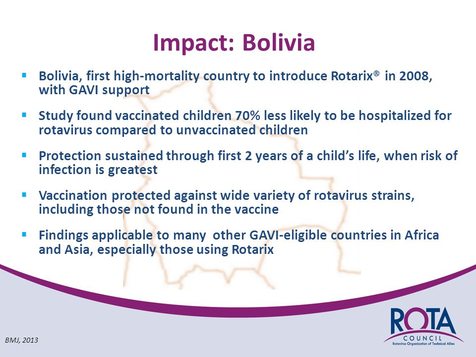 Impact: Bolivia  Bolivia, first high-mortality country to introduce Rotarix® in 2008, with GAVI support  Study found vaccinated children 70% less likely to be hospitalized for rotavirus compared to unvaccinated children  Protection sustained through first 2 years of a child's life, when risk of infection is greatest  Vaccination protected against wide variety of rotavirus strains, including those not found in the vaccine  Findings applicable to many other GAVI-eligible countries in Africa and Asia, especially those using Rotarix BMJ, 2013