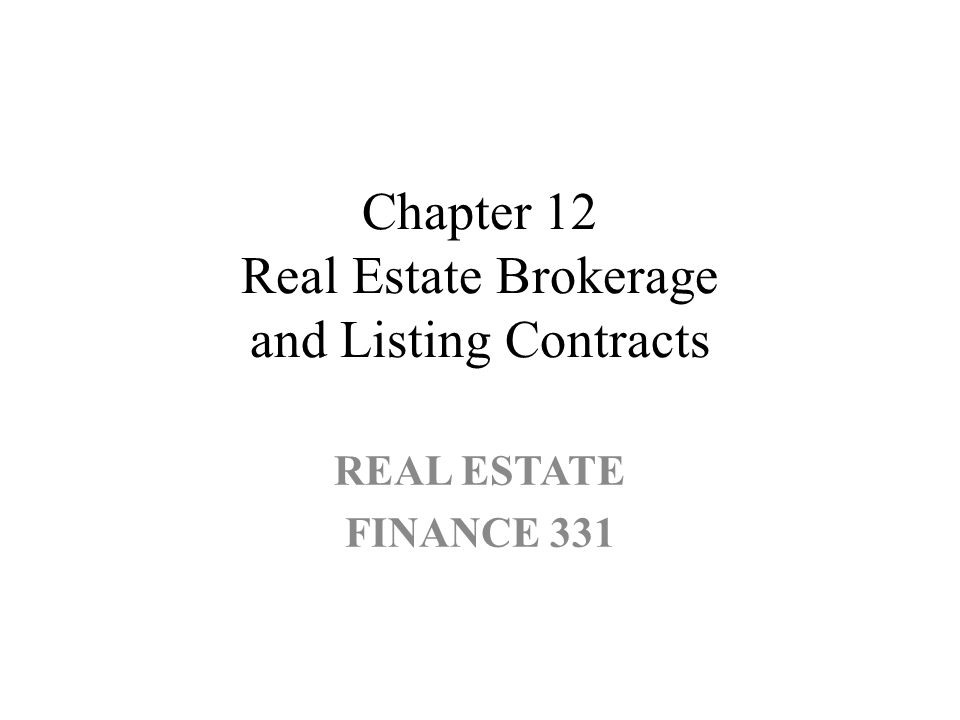 Chapter 12 Real Estate Brokerage and Listing Contracts REAL ESTATE FINANCE 331