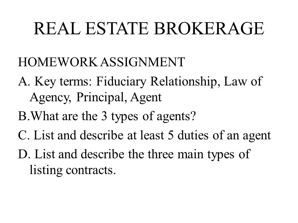 REAL ESTATE BROKERAGE HOMEWORK ASSIGNMENT A. Key terms: Fiduciary Relationship, Law of Agency, Principal, Agent B.What are the 3 types of agents? C. L