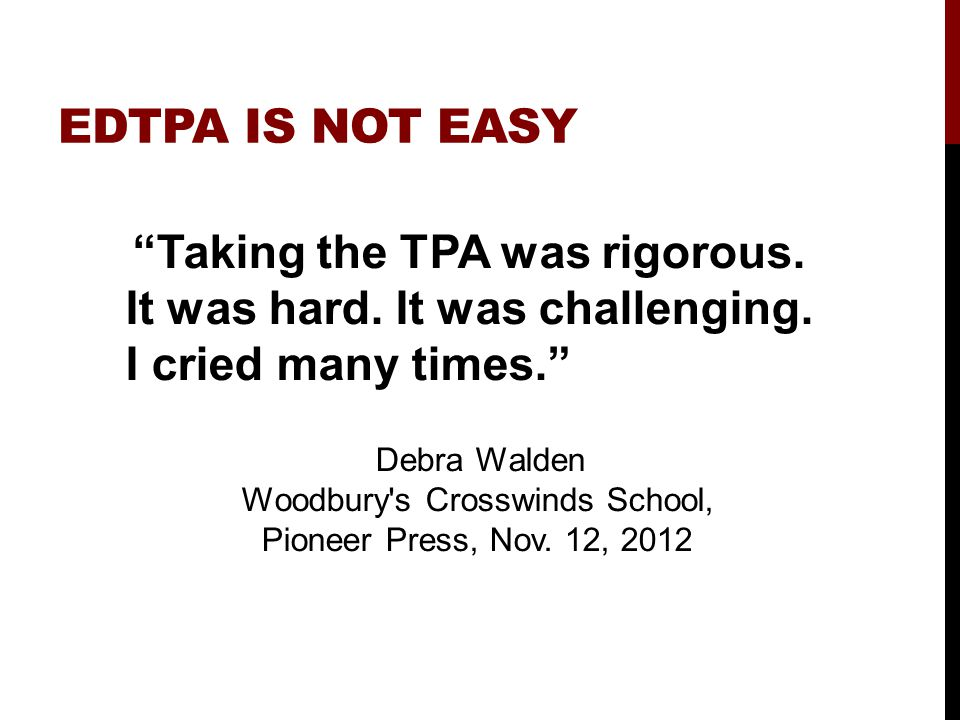 "EDTPA IS NOT EASY ""Taking the TPA was rigorous. It was hard. It was challenging. I cried many times."" Debra Walden Woodbury's Crosswinds School, Pione"