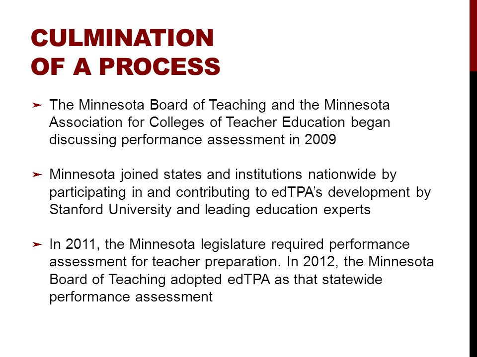 CULMINATION OF A PROCESS ➤ The Minnesota Board of Teaching and the Minnesota Association for Colleges of Teacher Education began discussing performance assessment in 2009 ➤ Minnesota joined states and institutions nationwide by participating in and contributing to edTPA's development by Stanford University and leading education experts ➤ In 2011, the Minnesota legislature required performance assessment for teacher preparation.