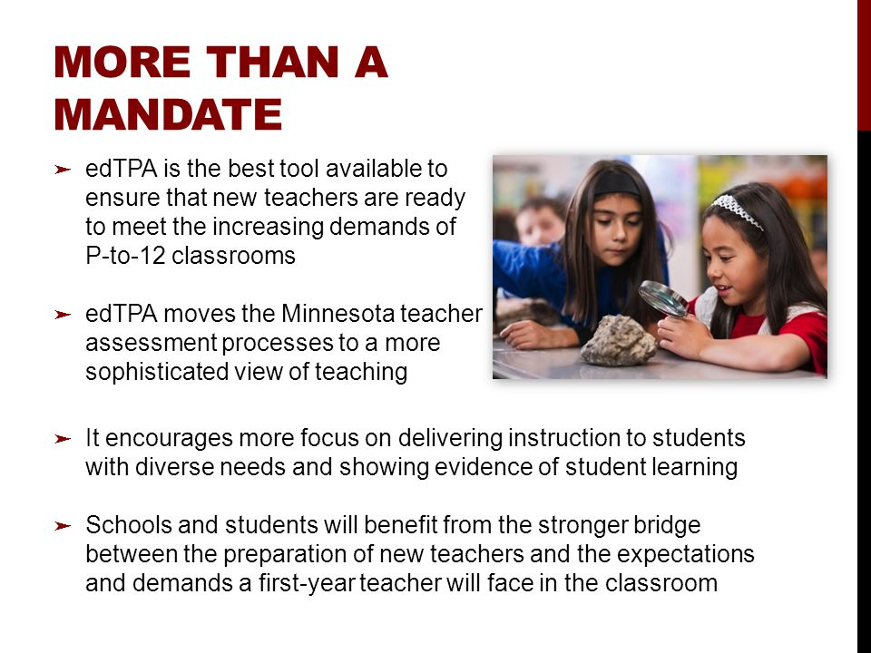 MORE THAN A MANDATE ➤ It encourages more focus on delivering instruction to students with diverse needs and showing evidence of student learning ➤ Schools and students will benefit from the stronger bridge between the preparation of new teachers and the expectations and demands a first-year teacher will face in the classroom ➤ edTPA is the best tool available to ensure that new teachers are ready to meet the increasing demands of P-to-12 classrooms ➤ edTPA moves the Minnesota teacher assessment processes to a more sophisticated view of teaching