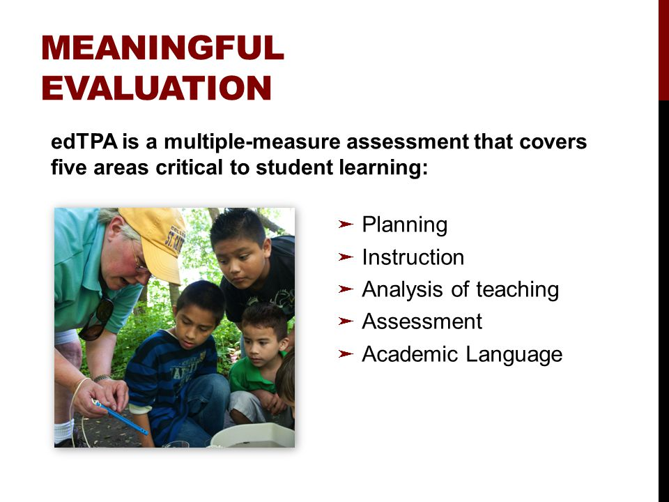 MEANINGFUL EVALUATION ➤ Planning ➤ Instruction ➤ Analysis of teaching ➤ Assessment ➤ Academic Language edTPA is a multiple-measure assessment that covers five areas critical to student learning: