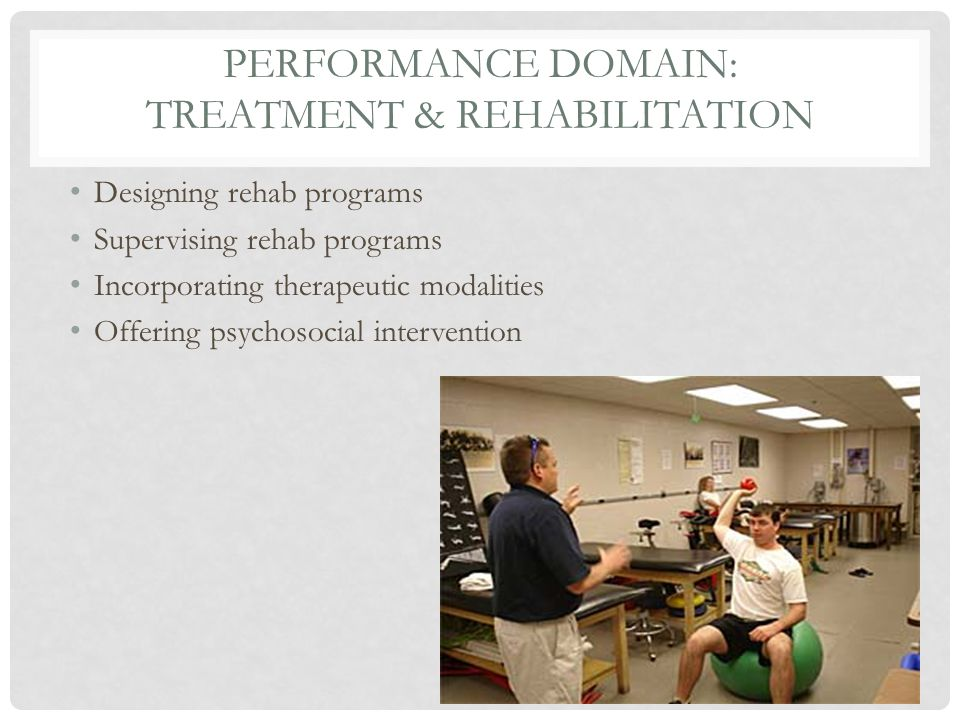 PERFORMANCE DOMAIN: TREATMENT & REHABILITATION Designing rehab programs Supervising rehab programs Incorporating therapeutic modalities Offering psychosocial intervention