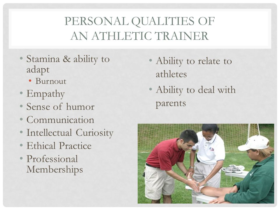 PERSONAL QUALITIES OF AN ATHLETIC TRAINER Stamina & ability to adapt Burnout Empathy Sense of humor Communication Intellectual Curiosity Ethical Practice Professional Memberships Ability to relate to athletes Ability to deal with parents