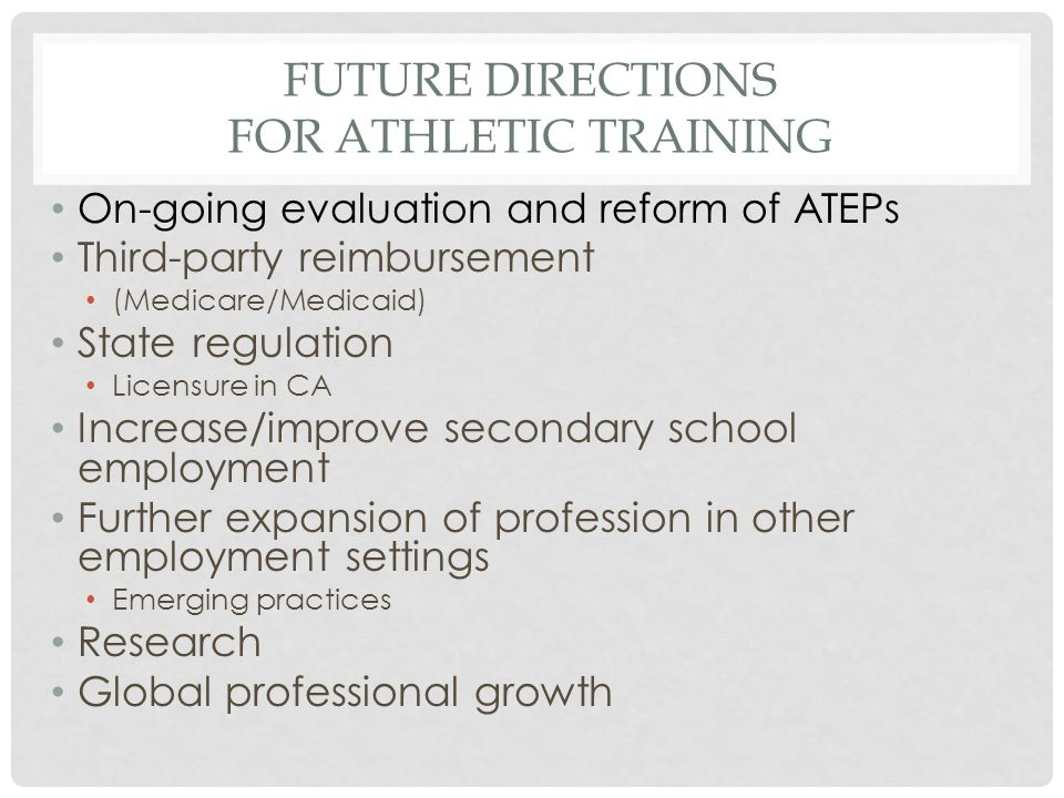 FUTURE DIRECTIONS FOR ATHLETIC TRAINING On-going evaluation and reform of ATEPs Third-party reimbursement (Medicare/Medicaid) State regulation Licensure in CA Increase/improve secondary school employment Further expansion of profession in other employment settings Emerging practices Research Global professional growth