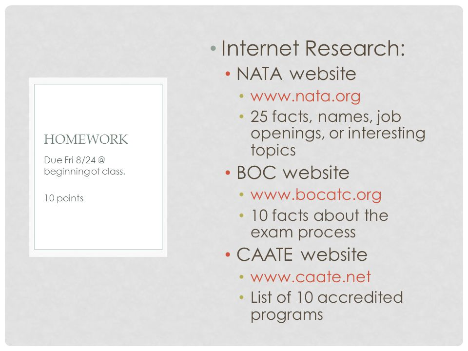 Internet Research: NATA website www.nata.org 25 facts, names, job openings, or interesting topics BOC website www.bocatc.org 10 facts about the exam process CAATE website www.caate.net List of 10 accredited programs Due Fri 8/24 @ beginning of class.