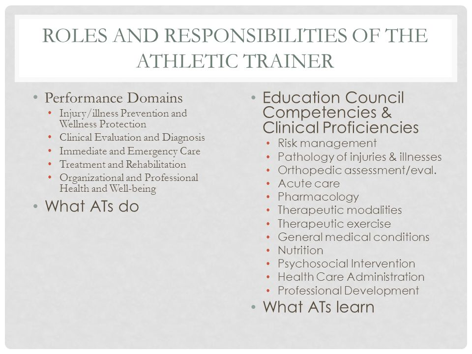 ROLES AND RESPONSIBILITIES OF THE ATHLETIC TRAINER Performance Domains Injury/illness Prevention and Wellness Protection Clinical Evaluation and Diagnosis Immediate and Emergency Care Treatment and Rehabilitation Organizational and Professional Health and Well-being What ATs do Education Council Competencies & Clinical Proficiencies Risk management Pathology of injuries & illnesses Orthopedic assessment/eval.