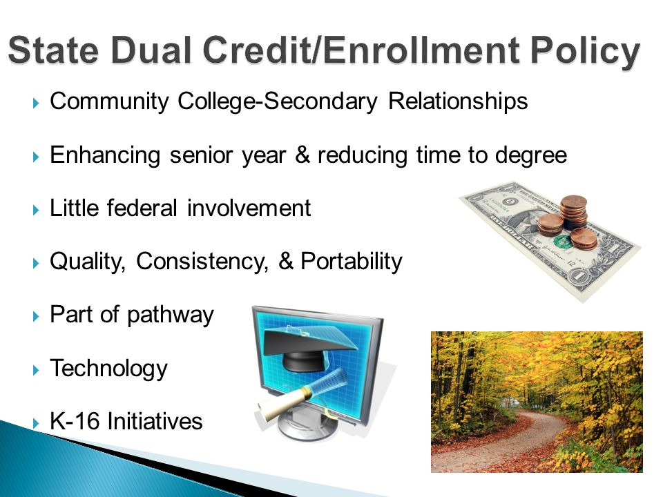  Community College-Secondary Relationships  Enhancing senior year & reducing time to degree  Little federal involvement  Quality, Consistency, & Portability  Part of pathway  Technology  K-16 Initiatives