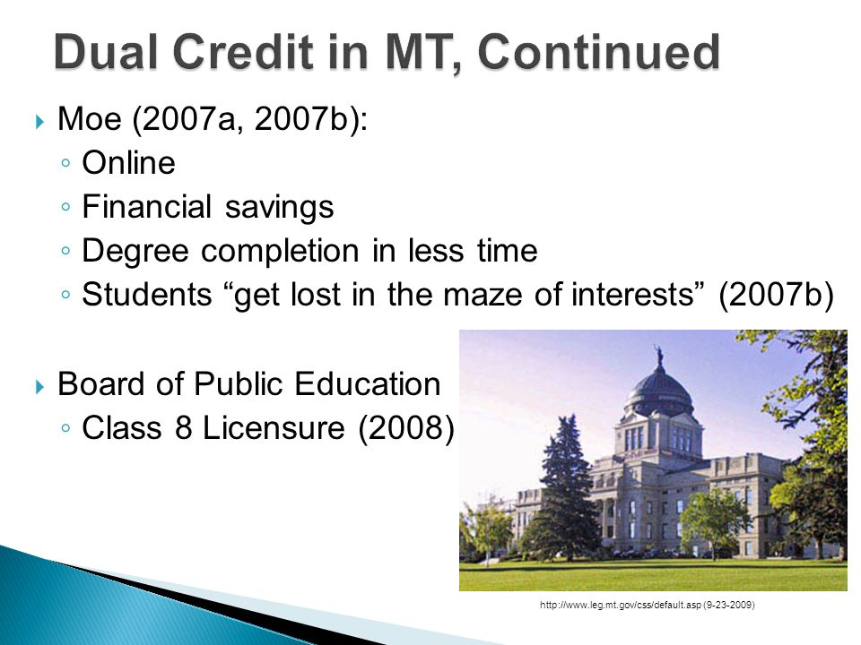  Moe (2007a, 2007b): ◦ Online ◦ Financial savings ◦ Degree completion in less time ◦ Students get lost in the maze of interests (2007b)  Board of Public Education ◦ Class 8 Licensure (2008) http://www.leg.mt.gov/css/default.asp (9-23-2009)