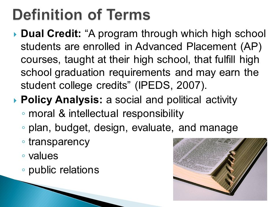  Dual Credit: A program through which high school students are enrolled in Advanced Placement (AP) courses, taught at their high school, that fulfill high school graduation requirements and may earn the student college credits (IPEDS, 2007).