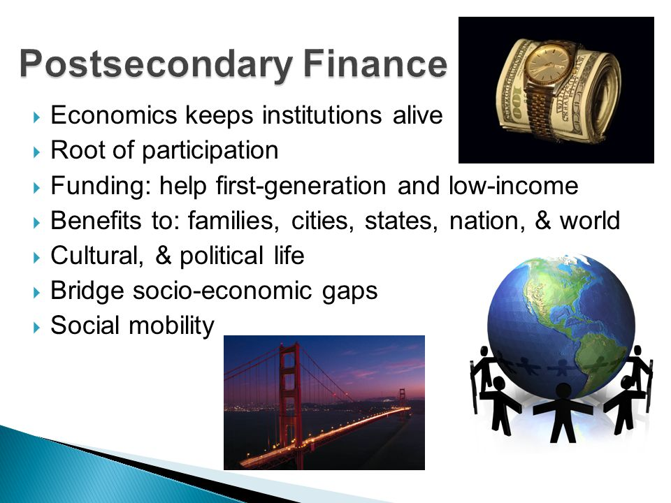  Economics keeps institutions alive  Root of participation  Funding: help first-generation and low-income  Benefits to: families, cities, states, nation, & world  Cultural, & political life  Bridge socio-economic gaps  Social mobility