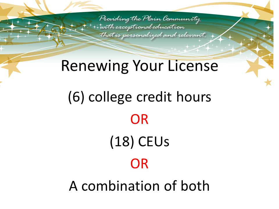 Renewing Your License (6) college credit hours OR (18) CEUs OR A combination of both