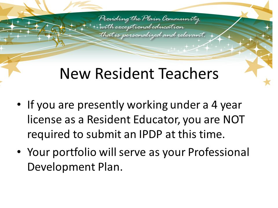 New Resident Teachers If you are presently working under a 4 year license as a Resident Educator, you are NOT required to submit an IPDP at this time.