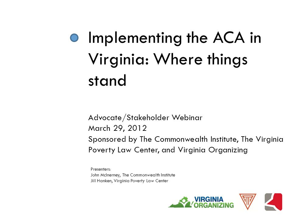 Implementing the ACA in Virginia: Where things stand Advocate/Stakeholder Webinar March 29, 2012 Sponsored by The Commonwealth Institute, The Virginia Poverty Law Center, and Virginia Organizing Presenters: John McInerney, The Commonwealth Institute Jill Hanken, Virginia Poverty Law Center