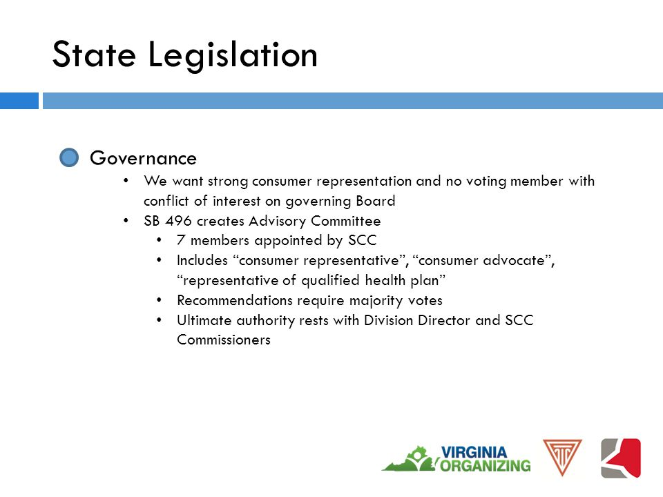 State Legislation Governance We want strong consumer representation and no voting member with conflict of interest on governing Board SB 496 creates Advisory Committee 7 members appointed by SCC Includes consumer representative , consumer advocate , representative of qualified health plan Recommendations require majority votes Ultimate authority rests with Division Director and SCC Commissioners