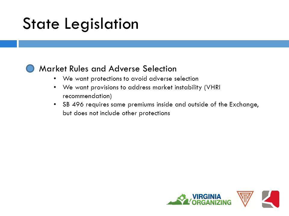 State Legislation Market Rules and Adverse Selection We want protections to avoid adverse selection We want provisions to address market instability (VHRI recommendation) SB 496 requires same premiums inside and outside of the Exchange, but does not include other protections