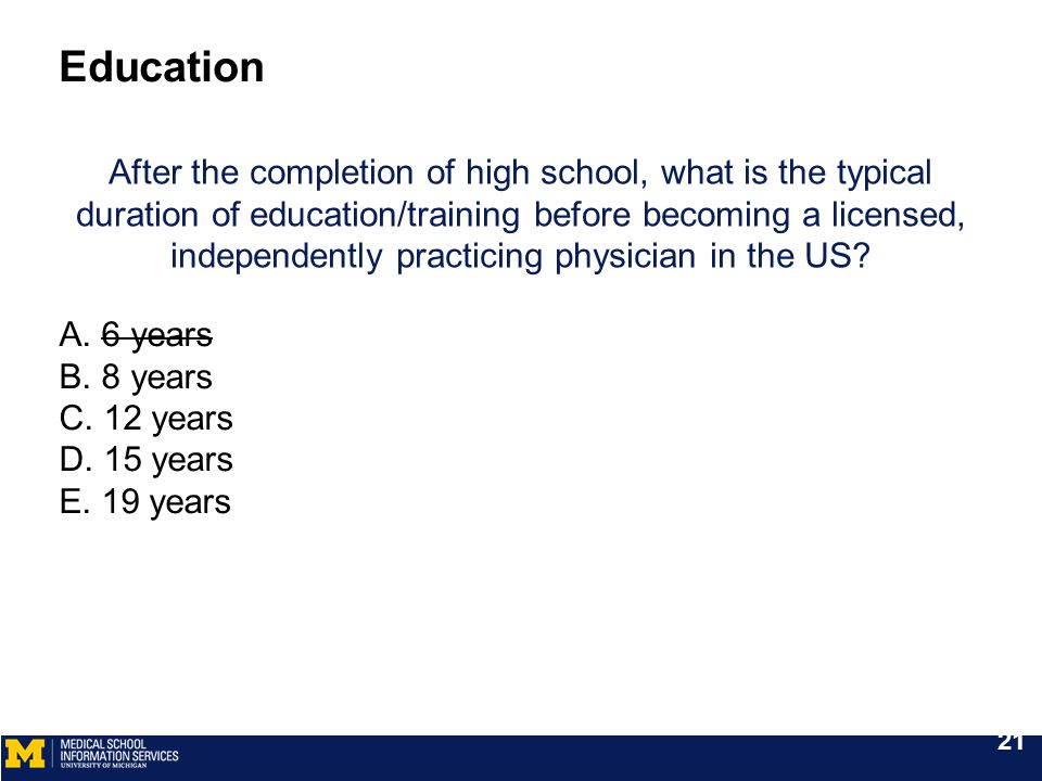After the completion of high school, what is the typical duration of education/training before becoming a licensed, independently practicing physician in the US.