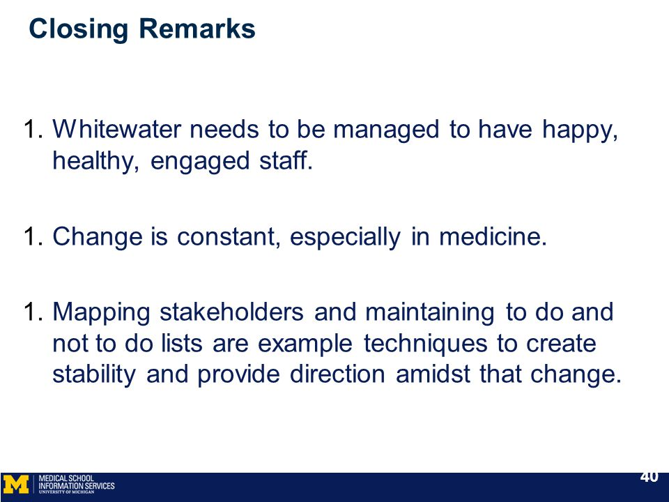 Closing Remarks 1.Whitewater needs to be managed to have happy, healthy, engaged staff. 1.Change is constant, especially in medicine. 1.Mapping stakeh