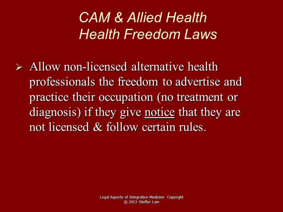 CAM & Allied Health Health Freedom Laws  Allow non-licensed alternative health professionals the freedom to advertise and practice their occupation (no treatment or diagnosis) if they give notice that they are not licensed & follow certain rules.