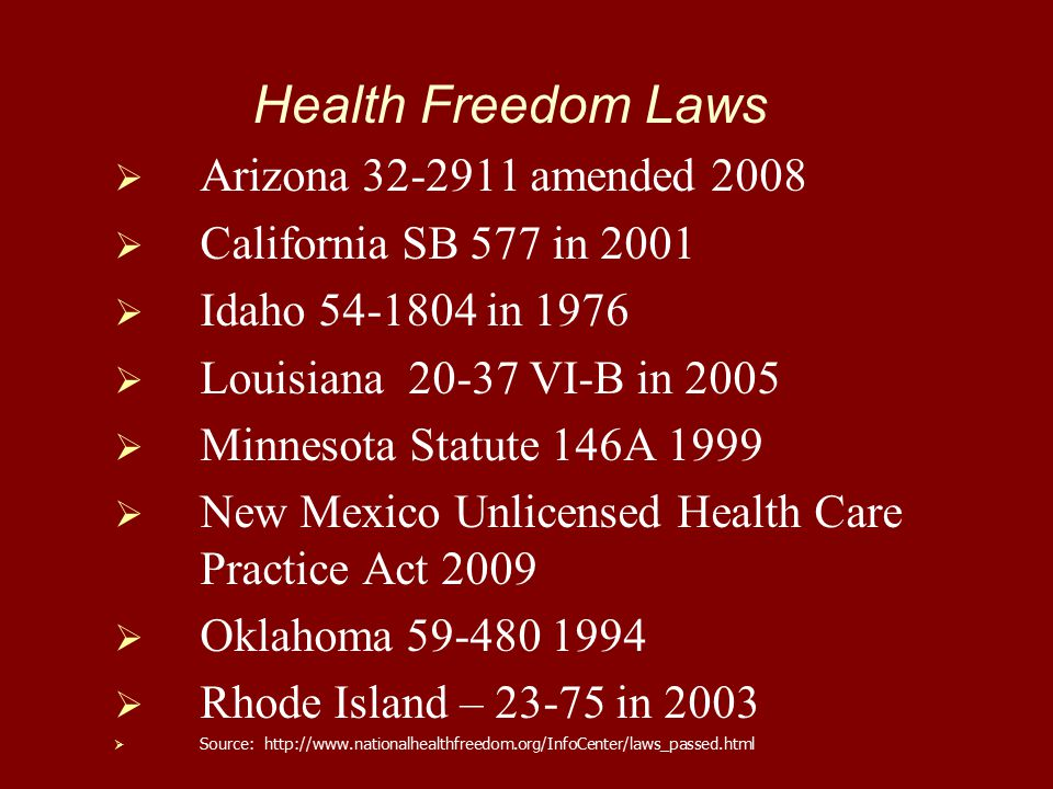 Health Freedom Laws   Arizona 32-2911 amended 2008   California SB 577 in 2001   Idaho 54-1804 in 1976   Louisiana 20-37 VI-B in 2005   Minnesota Statute 146A 1999   New Mexico Unlicensed Health Care Practice Act 2009   Oklahoma 59-480 1994   Rhode Island – 23-75 in 2003   Source: http://www.nationalhealthfreedom.org/InfoCenter/laws_passed.html