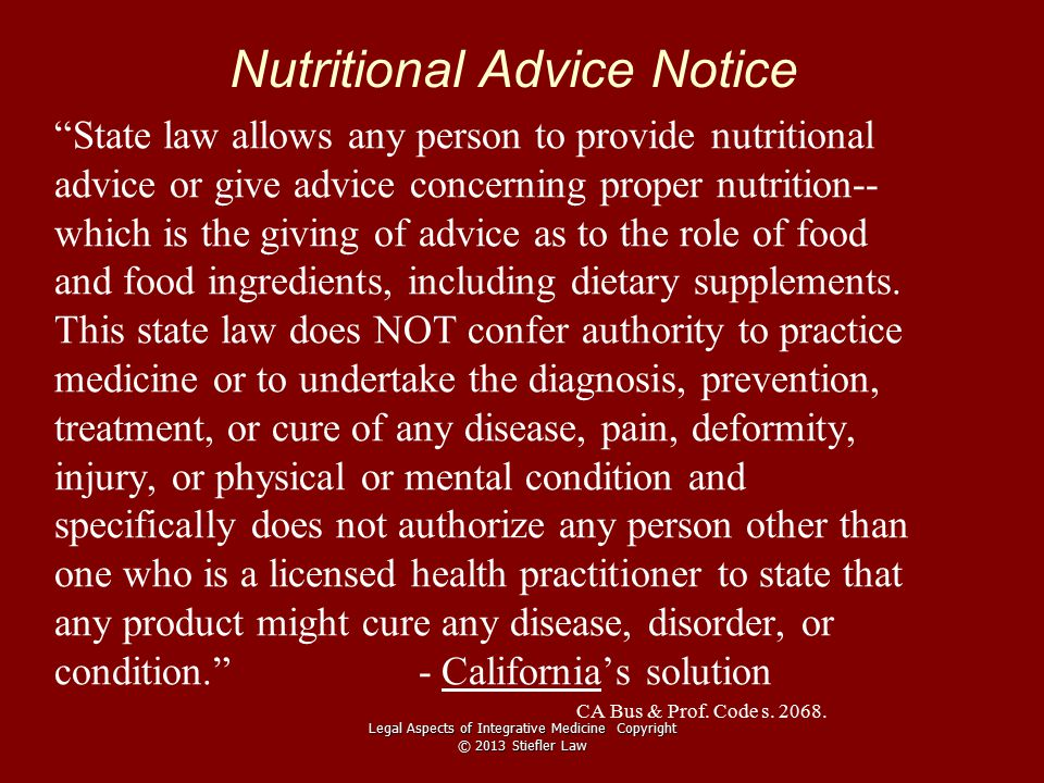 Nutritional Advice Notice State law allows any person to provide nutritional advice or give advice concerning proper nutrition-- which is the giving of advice as to the role of food and food ingredients, including dietary supplements.