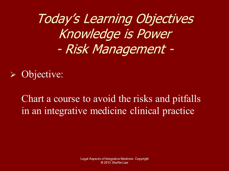 Today's Learning Objectives Knowledge is Power - Risk Management -   Objective: Chart a course to avoid the risks and pitfalls in an integrative medicine clinical practice Legal Aspects of Integrative Medicine Copyright © 2013 Stiefler Law