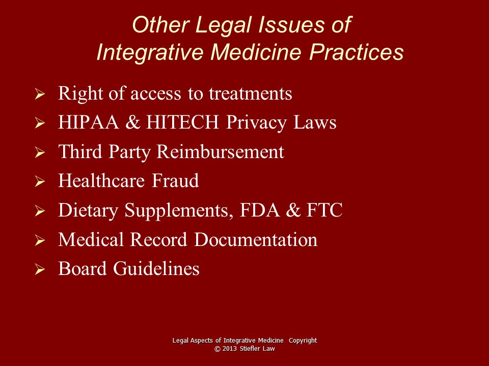 Other Legal Issues of Integrative Medicine Practices   Right of access to treatments   HIPAA & HITECH Privacy Laws   Third Party Reimbursement   Healthcare Fraud   Dietary Supplements, FDA & FTC   Medical Record Documentation   Board Guidelines Legal Aspects of Integrative Medicine Copyright © 2013 Stiefler Law