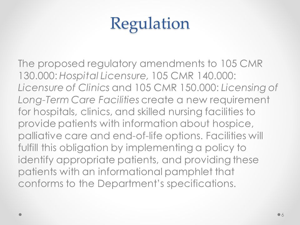 Regulation The proposed regulatory amendments to 105 CMR 130.000: Hospital Licensure, 105 CMR 140.000: Licensure of Clinics and 105 CMR 150.000: Licensing of Long-Term Care Facilities create a new requirement for hospitals, clinics, and skilled nursing facilities to provide patients with information about hospice, palliative care and end-of-life options.