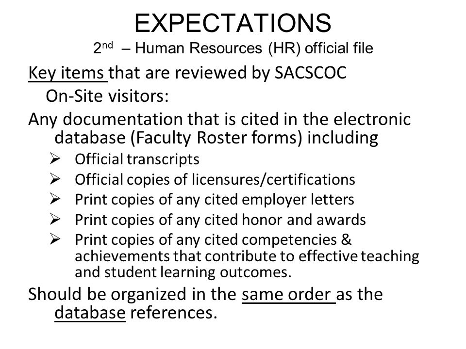 EXPECTATIONS 2 nd – Human Resources (HR) official file Key items that are reviewed by SACSCOC On-Site visitors: Any documentation that is cited in the electronic database (Faculty Roster forms) including  Official transcripts  Official copies of licensures/certifications  Print copies of any cited employer letters  Print copies of any cited honor and awards  Print copies of any cited competencies & achievements that contribute to effective teaching and student learning outcomes.