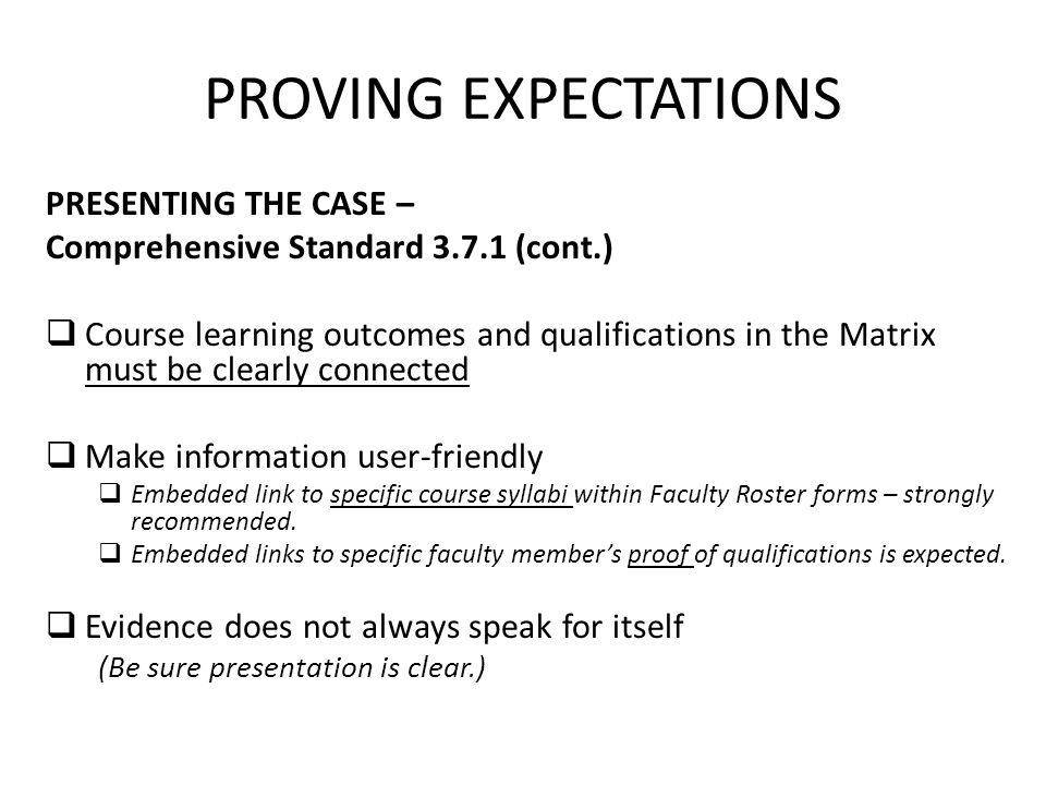 PROVING EXPECTATIONS PRESENTING THE CASE – Comprehensive Standard (cont.)  Course learning outcomes and qualifications in the Matrix must be clearly connected  Make information user-friendly  Embedded link to specific course syllabi within Faculty Roster forms – strongly recommended.