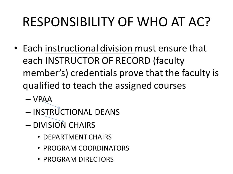 RESPONSIBILITY OF WHO AT AC? Each instructional division must ensure that each INSTRUCTOR OF RECORD (faculty member's) credentials prove that the facu